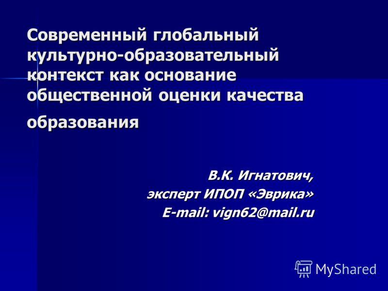 Современный глобальный культурно-образовательный контекст как основание общественной оценки качества образования В.К. Игнатович, эксперт ИПОП «Эврика» E-mail: vign62@mail.ru