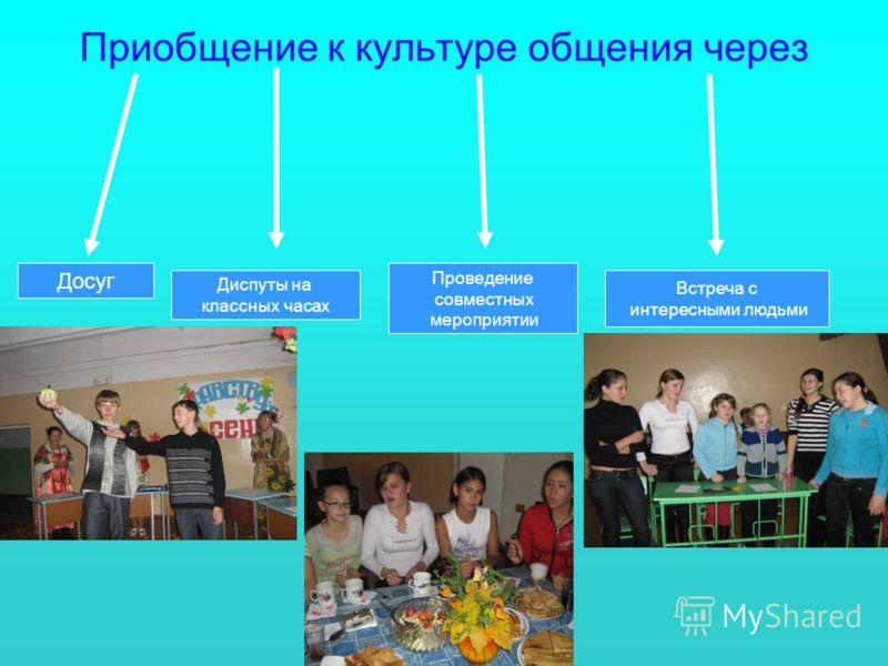 Приобщение к культуре общения через Досуг Диспуты на классных часах Проведение совместных мероприятии Встреча с интересными людьми