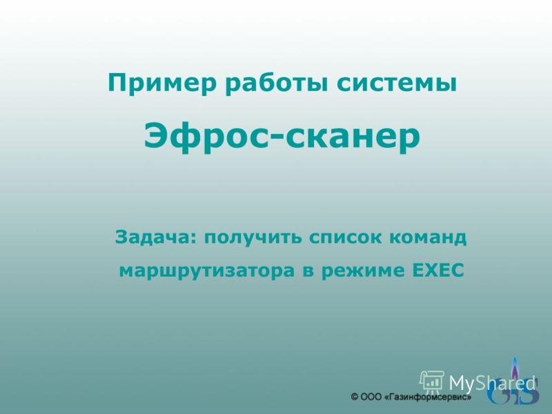 Пример работы системы Эфрос-сканер Задача: получить список команд маршрутизатора в режиме EXEC