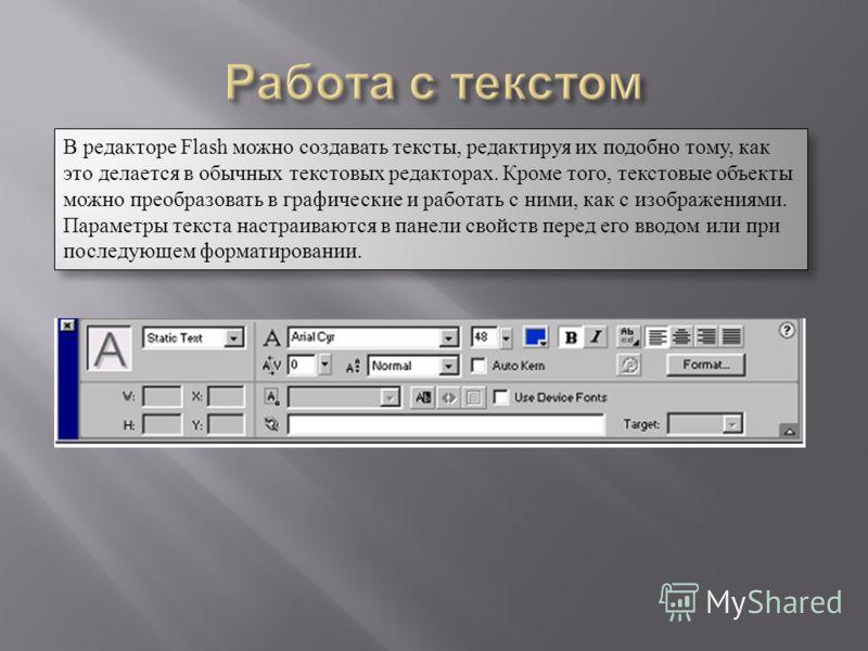 В редакторе Flash можно создавать тексты, редактируя их подобно тому, как это делается в обычных текстовых редакторах. Кроме того, текстовые объекты можно преобразовать в графические и работать с ними, как с изображениями. Параметры текста настраиваю