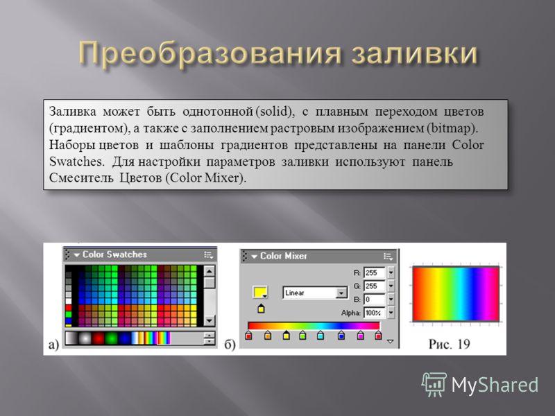 Заливка может быть однотонной (solid), с плавным переходом цветов (градиентом), а также c заполнением растровым изображением (bitmap). Наборы цветов и шаблоны градиентов представлены на панели Color Swatches. Для настройки параметров заливки использу