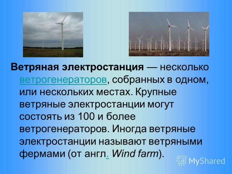 Ветряная электростанция несколько ветрогенераторов, собранных в одном, или нескольких местах. Крупные ветряные электростанции могут состоять из 100 и более ветрогенераторов. Иногда ветряные электростанции называют ветряными фермами (от англ. Wind far