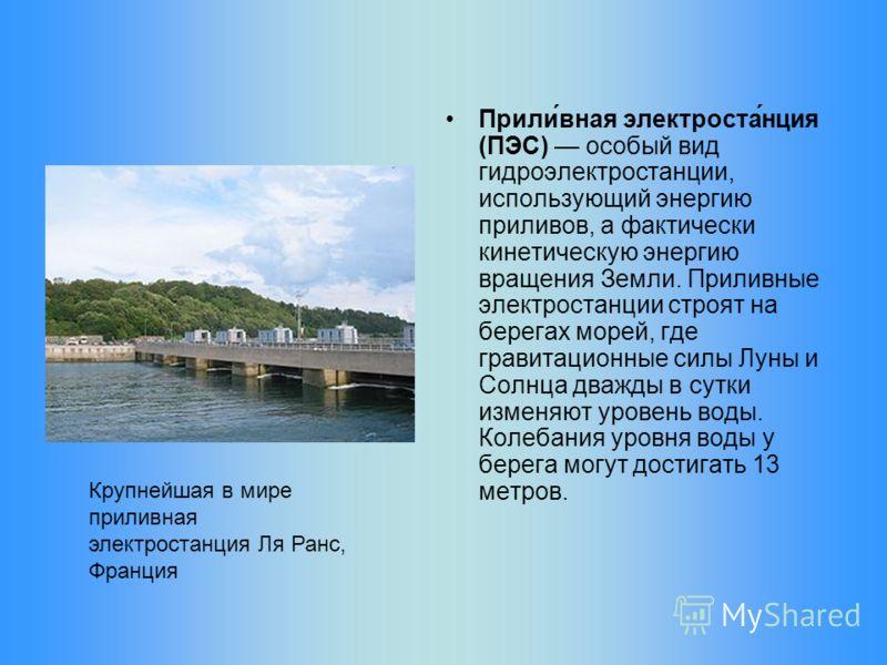 Прили́вная электроста́нция (ПЭС) особый вид гидроэлектростанции, использующий энергию приливов, а фактически кинетическую энергию вращения Земли. Приливные электростанции строят на берегах морей, где гравитационные силы Луны и Солнца дважды в сутки и