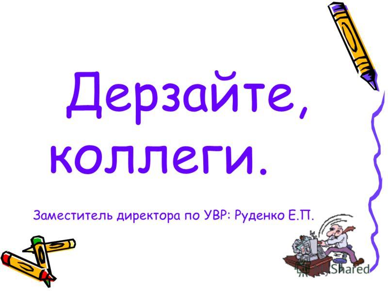 Дерзайте, коллеги. Заместитель директора по УВР: Руденко Е.П.