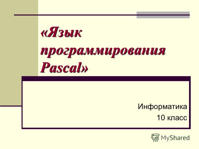 «Язык программирования Pascal» Информатика 10 класс