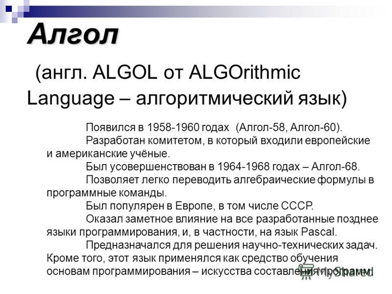 Алгол Алгол (англ. ALGOL от ALGOrithmic Language – алгоритмический язык) Появился в 1958-1960 годах (Алгол-58, Алгол-60). Разработан комитетом, в кото