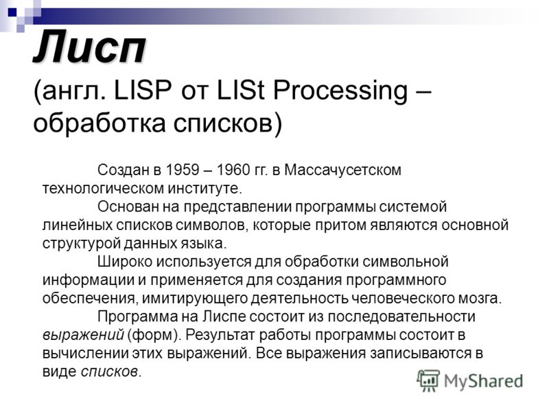 Лисп Лисп (англ. LISP от LISt Processing – обработка списков) Создан в 1959 – 1960 гг. в Массачусетском технологическом институте. Основан на представ