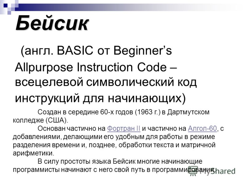 Бейсик Бейсик (англ. BASIC от Beginners Allpurpose Instruction Code – всецелевой символический код инструкций для начинающих) Создан в середине 60-х годов (1963 г.) в Дартмутском колледже (США). Основан частично на Фортран II и частично на Алгол-60,