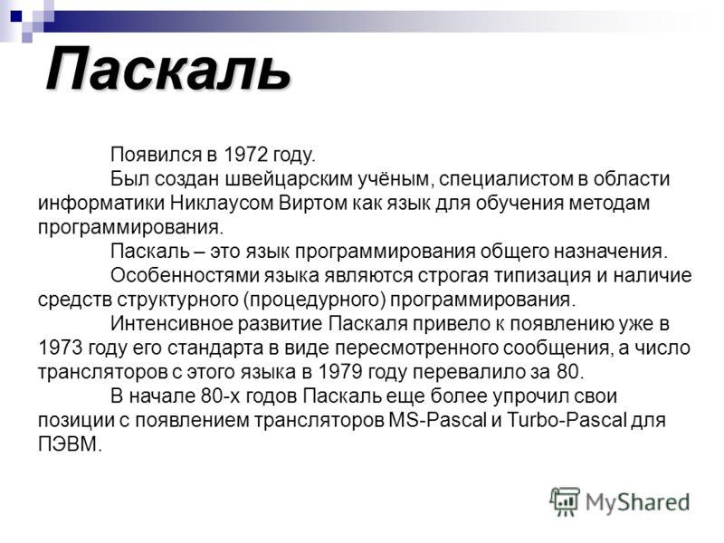 Паскаль Появился в 1972 году. Был создан швейцарским учёным, специалистом в области информатики Никлаусом Виртом как язык для обучения методам программирования. Паскаль – это язык программирования общего назначения. Особенностями языка являются строг