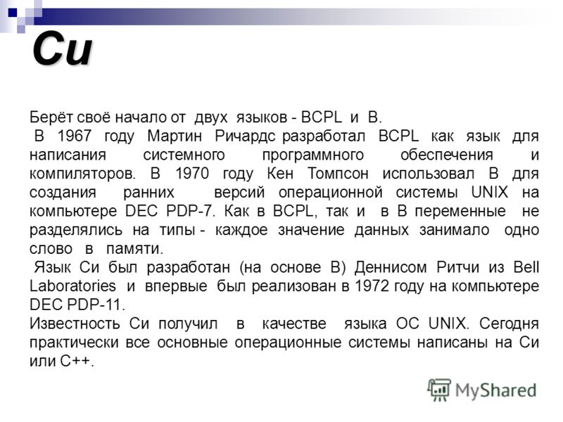 Си Берёт своё начало от двух языков - BCPL и B. В 1967 году Мартин Ричардс разработал BCPL как язык для написания системного программного обеспечения