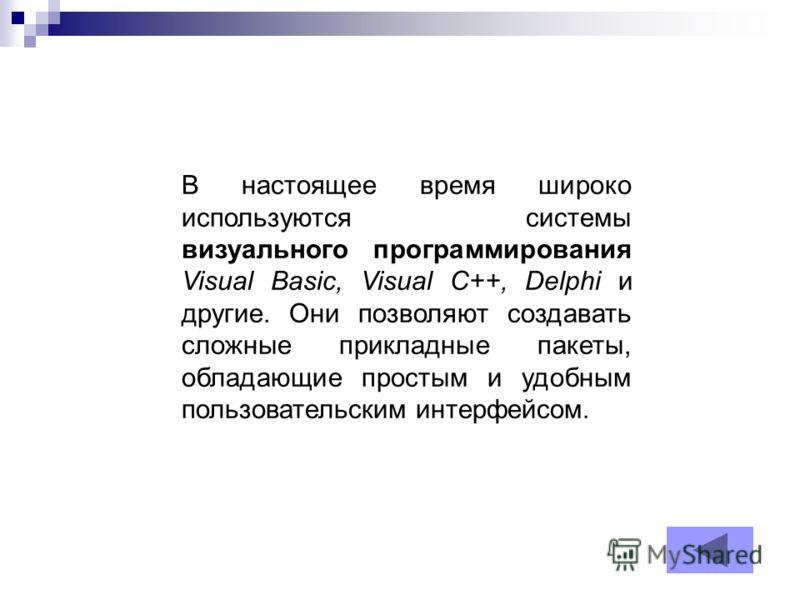 В настоящее время широко используются системы визуального программирования Visual Basic, Visual C++, Delphi и другие. Они позволяют создавать сложные прикладные пакеты, обладающие простым и удобным пользовательским интерфейсом.