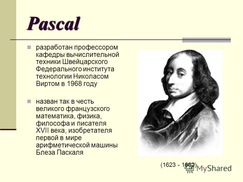 Pascal разработан профессором кафедры вычислительной техники Швейцарского Федерального института технологии Николасом Виртом в 1968 году назван так в честь великого французского математика, физика, философа и писателя XVII века, изобретателя первой в