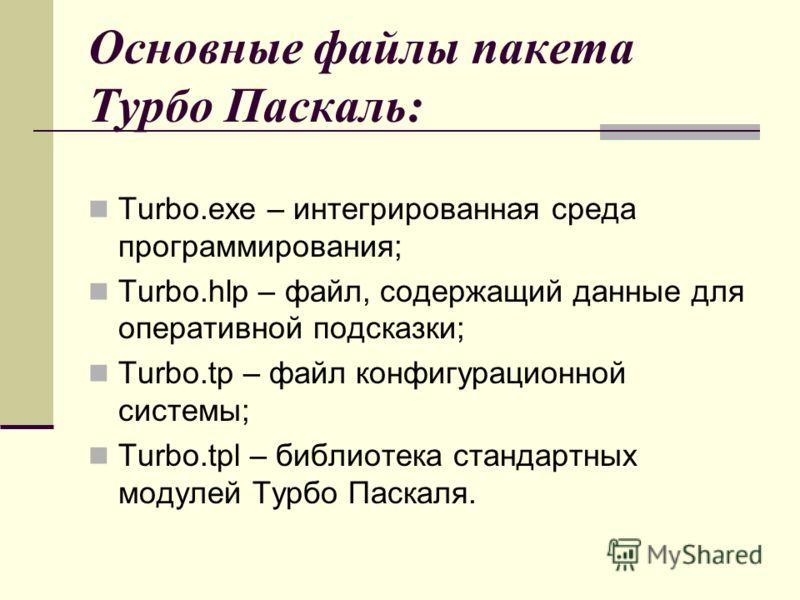 Основные файлы пакета Турбо Паскаль: Turbo.exe – интегрированная среда программирования; Turbo.hlp – файл, содержащий данные для оперативной подсказки