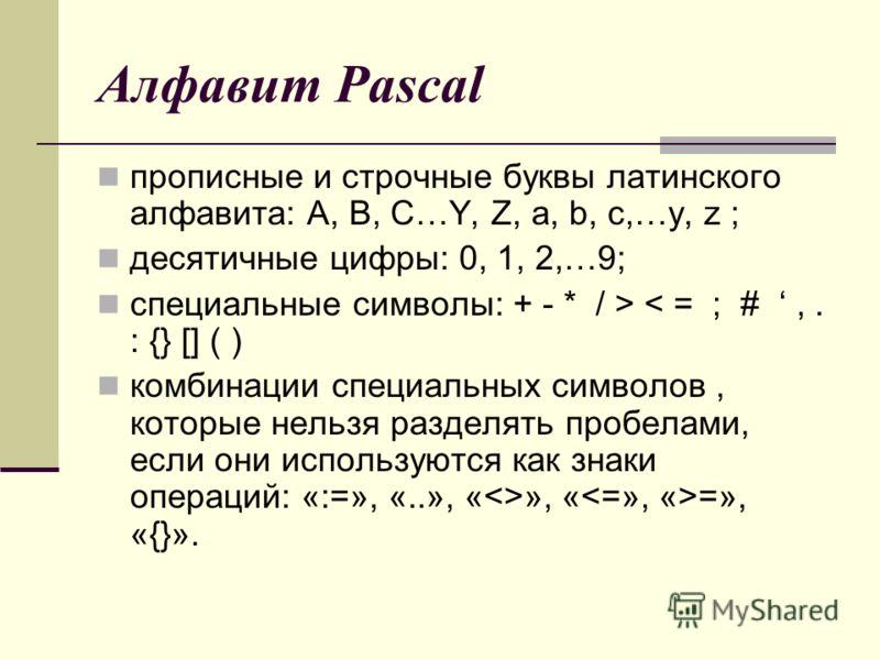 Алфавит Pascal прописные и строчные буквы латинского алфавита: A, B, C…Y, Z, a, b, c,…y, z ; десятичные цифры: 0, 1, 2,…9; специальные символы: + - * / > < = ; #,. : {} [] ( ) комбинации специальных символов, которые нельзя разделять пробелами, если