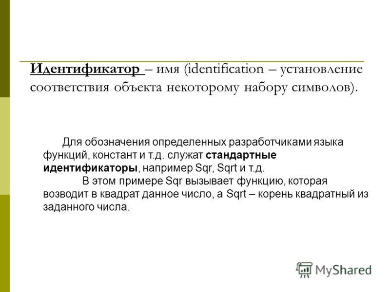 Для обозначения определенных разработчиками языка функций, констант и т.д. служат стандартные идентификаторы, например Sqr, Sqrt и т.д. В этом примере