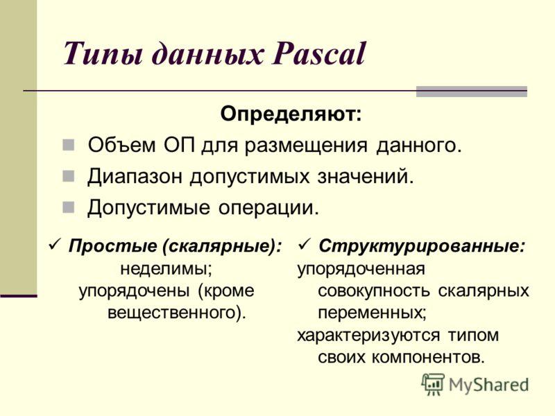 Типы данных Pascal Определяют: Объем ОП для размещения данного. Диапазон допустимых значений. Допустимые операции. Простые (скалярные): неделимы; упорядочены (кроме вещественного). Структурированные: упорядоченная совокупность скалярных переменных; х