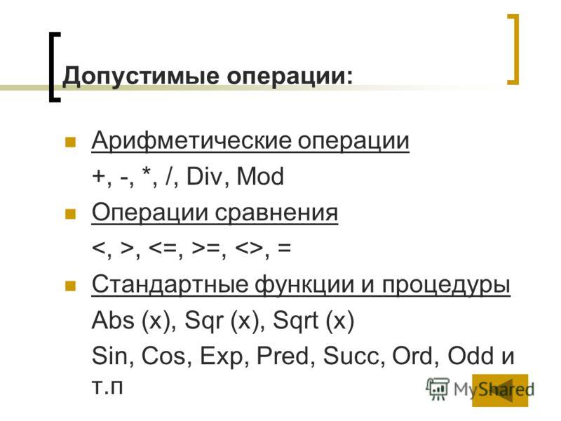 Допустимые операции: Арифметические операции +, -, *, /, Div, Mod Операции сравнения, =, , = Стандартные функции и процедуры Abs (x), Sqr (x), Sqrt (x) Sin, Cos, Exp, Pred, Succ, Ord, Odd и т.п