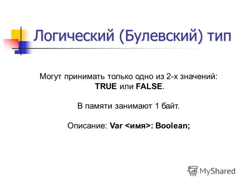 Логический (Булевский) тип Могут принимать только одно из 2-х значений: TRUE или FALSE. В памяти занимают 1 байт. Описание: Var : Boolean;
