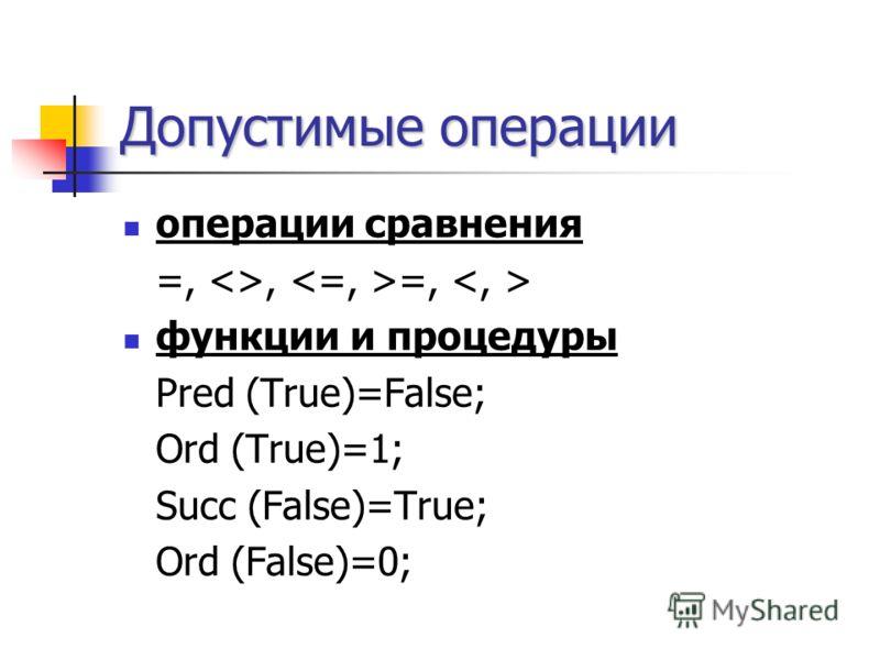 Допустимые операции операции сравнения =, , =, функции и процедуры Pred (True)=False; Ord (True)=1; Succ (False)=True; Ord (False)=0;