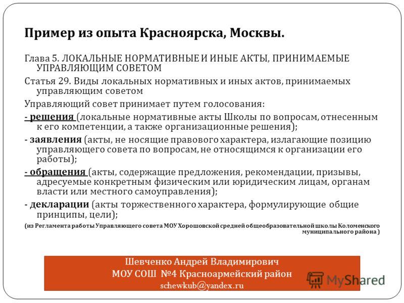 Пример из опыта Красноярска, Москвы. Глава 5. ЛОКАЛЬНЫЕ НОРМАТИВНЫЕ И ИНЫЕ АКТЫ, ПРИНИМАЕМЫЕ УПРАВЛЯЮЩИМ СОВЕТОМ Статья 29. Виды локальных нормативных и иных актов, принимаемых управляющим советом Управляющий совет принимает путем голосования : - реш