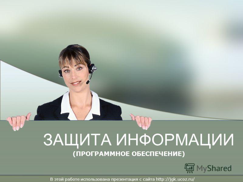 ЗАЩИТА ИНФОРМАЦИИ (ПРОГРАММНОЕ ОБЕСПЕЧЕНИЕ) В этой работе использована презентация с сайта http://jgk.ucoz.ru/