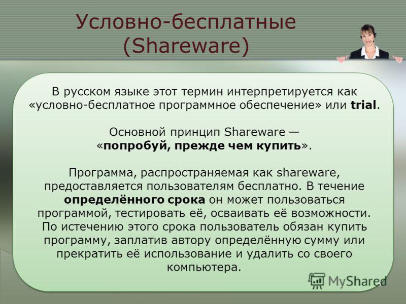 5 В русском языке этот термин интерпретируется как «условно-бесплатное программное обеспечение» или trial. Основной принцип Shareware «попробуй, прежде чем купить». Программа, распространяемая как shareware, предоставляется пользователям бесплатно. В