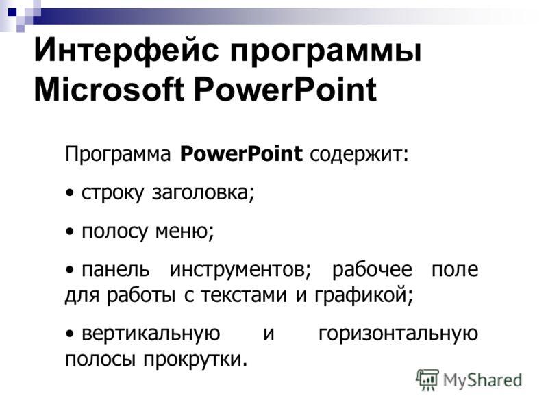 Общие сведения Программа Microsoft PowerPoint - это программа для создания презентаций - упорядоченного набора слайдов, с помощью которого вы можете графически пояснить свое выступление на конференции, отчет о проделанной работе, лекцию и т.п.