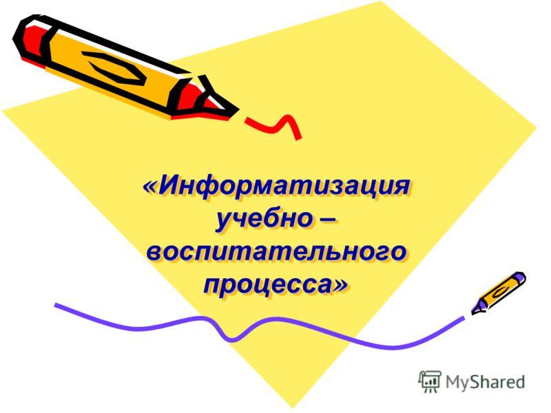 « Информатизация учебно – воспитательного процесса »