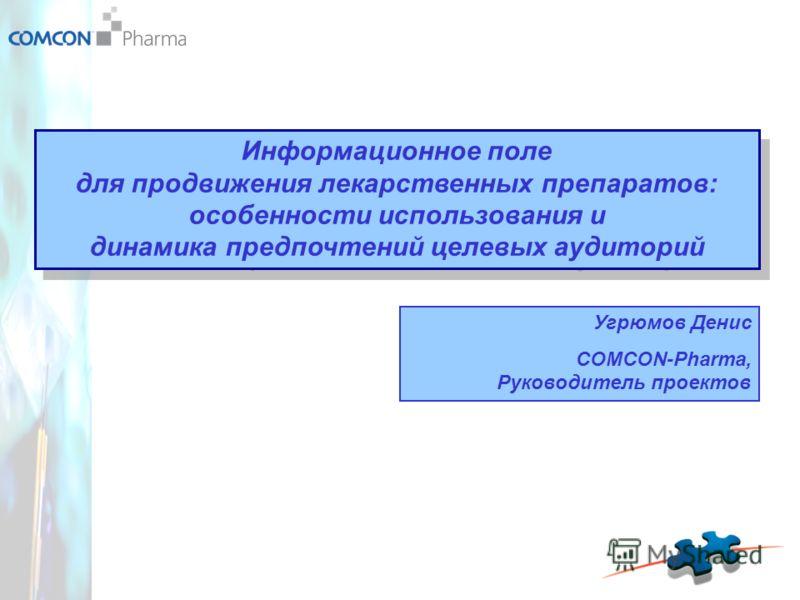 Информационное поле для продвижения лекарственных препаратов: особенности использования и динамика предпочтений целевых аудиторий Угрюмов Денис COMCON-Pharma, Руководитель проектов
