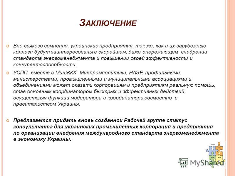 З АКЛЮЧЕНИЕ Вне всякого сомнения, украинские предприятия, так же, как и их зарубежные коллеги будут заинтересованы в скорейшем, даже опережающем внедрении стандарта энергоменеджмента и повышении своей эффективности и конкурентоспособности. УСПП, вмес