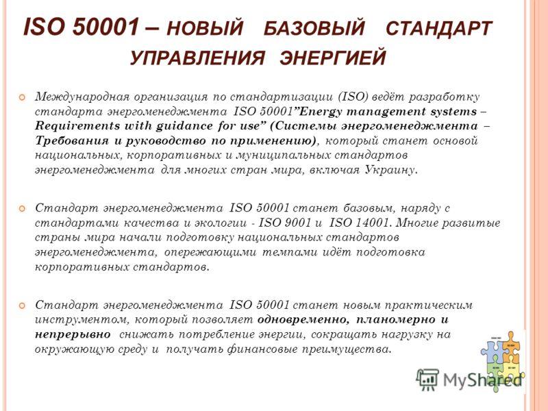 ISO 50001 – НОВЫЙ БАЗОВЫЙ СТАНДАРТ УПРАВЛЕНИЯ ЭНЕРГИЕЙ Международная организация по стандартизации (ISO) ведёт разработку стандарта энергоменеджмента ISO 50001 Energy management systems – Requirements with guidance for use (Системы энергоменеджмента
