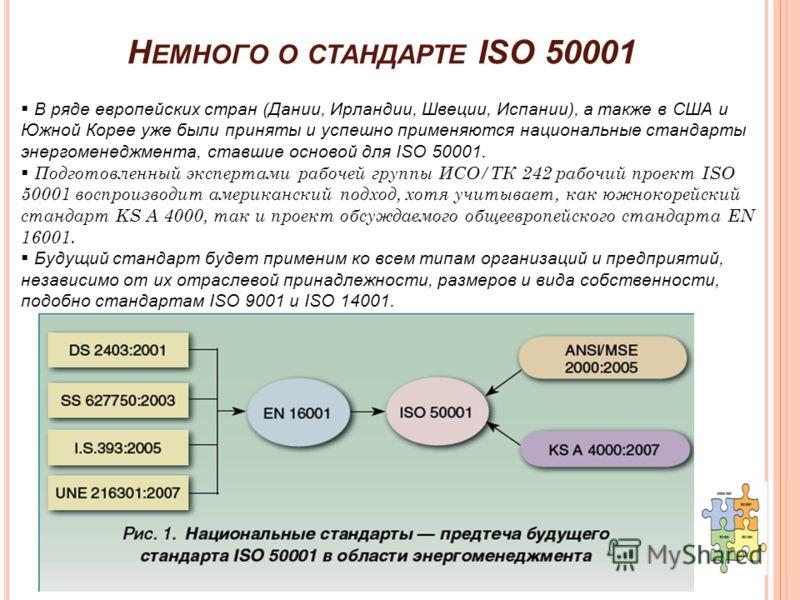 Н ЕМНОГО О СТАНДАРТЕ ISO 50001 В ряде европейских стран (Дании, Ирландии, Швеции, Испании), а также в США и Южной Корее уже были приняты и успешно применяются национальные стандарты энергоменеджмента, ставшие основой для ISO 50001. Подготовленный экс