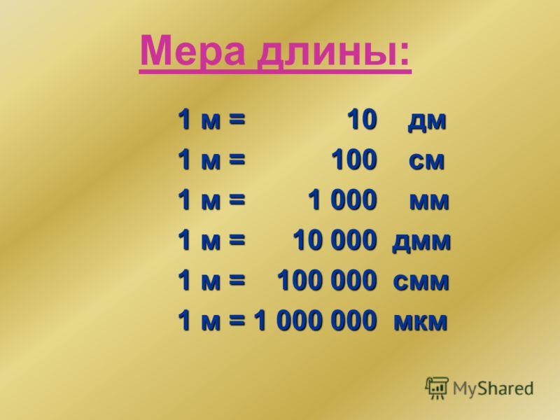 Мера длины: 1 м = 10 дм 1 м = 100 см 1 м = 1 000 мм 1 м = 10 000 дмм 1 м = 100 000 смм 1 м = 1 000 000 мкм