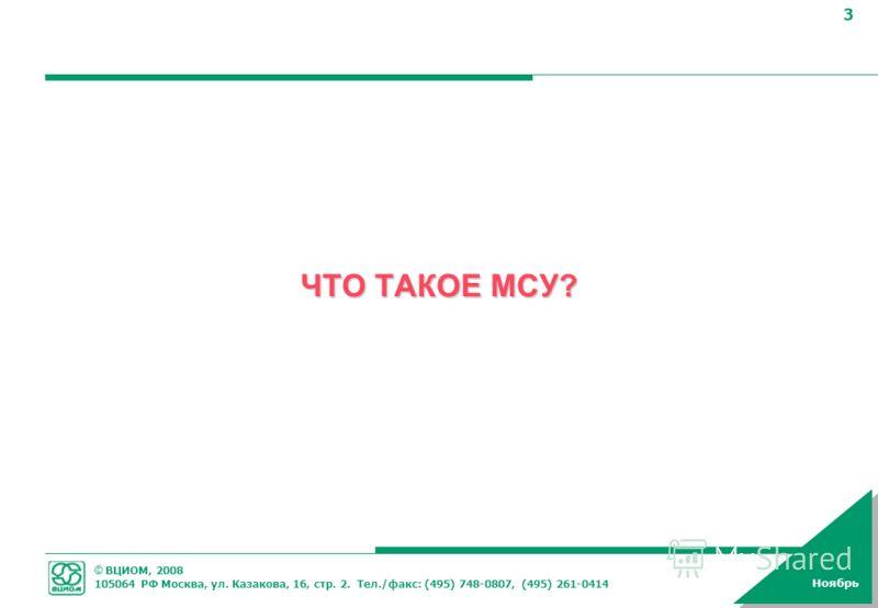 © ВЦИОМ, 2008 105064 РФ Москва, ул. Казакова, 16, стр. 2. Тел./факс: (495) 748-0807, (495) 261-0414 3 Ноябрь ЧТО ТАКОЕ МСУ?