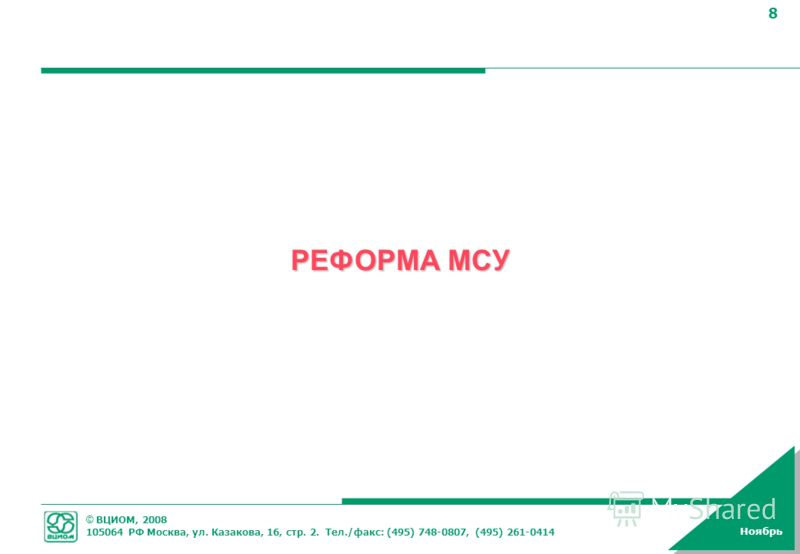 © ВЦИОМ, 2008 105064 РФ Москва, ул. Казакова, 16, стр. 2. Тел./факс: (495) 748-0807, (495) 261-0414 8 Ноябрь РЕФОРМА МСУ
