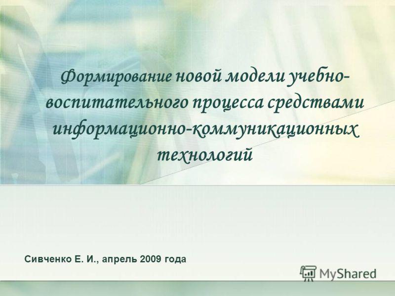 Формирование новой модели учебно- воспитательного процесса средствами информационно-коммуникационных технологий Сивченко Е. И., апрель 2009 года