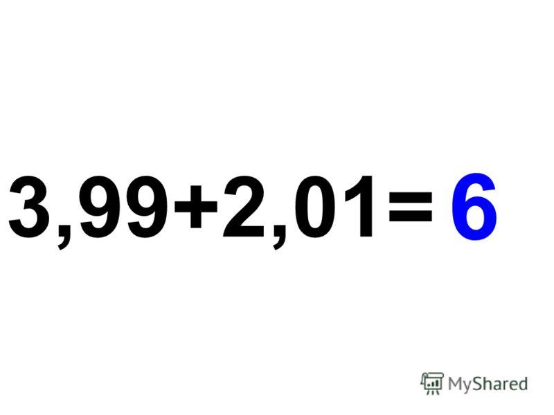 3,99+2,01= 6