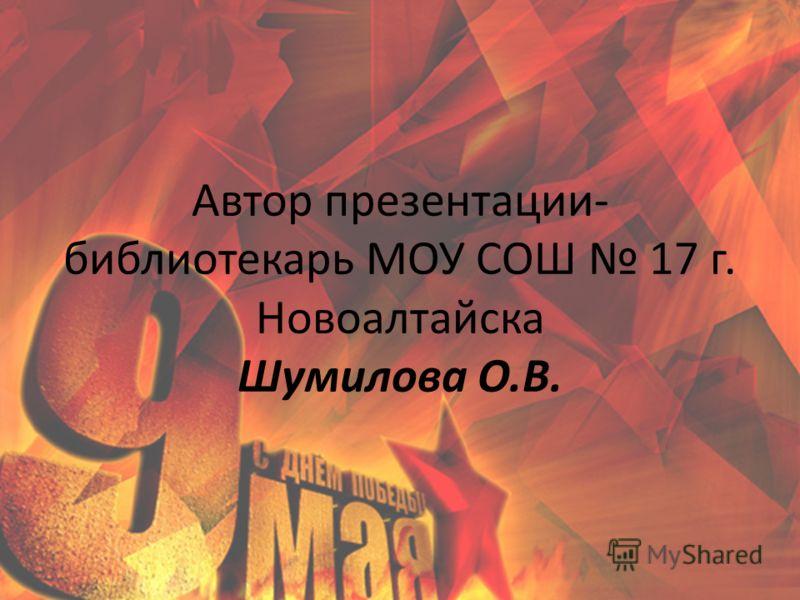Автор презентации- библиотекарь МОУ СОШ 17 г. Новоалтайска Шумилова О.В.