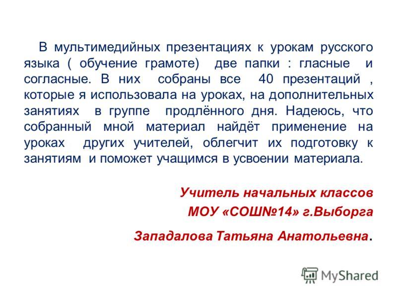 В мультимедийных презентациях к урокам русского языка ( обучение грамоте) две папки : гласные и согласные. В них собраны все 40 презентаций, которые я использовала на уроках, на дополнительных занятиях в группе продлённого дня. Надеюсь, что собранный