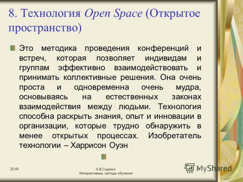 22:42 А.В.Сиденко Интерактивные методы обучения 26 8. Технология Open Space (Открытое пространство) Это методика проведения конференций и встреч, которая позволяет индивидам и группам эффективно взаимодействовать и принимать коллективные решения. Она