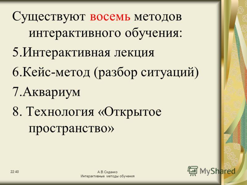 22:42 А.В.Сиденко Интерактивные методы обучения 6 Существуют восемь методов интерактивного обучения: 5.Интерактивная лекция 6.Кейс-метод (разбор ситуаций) 7.Аквариум 8. Технология «Открытое пространство»