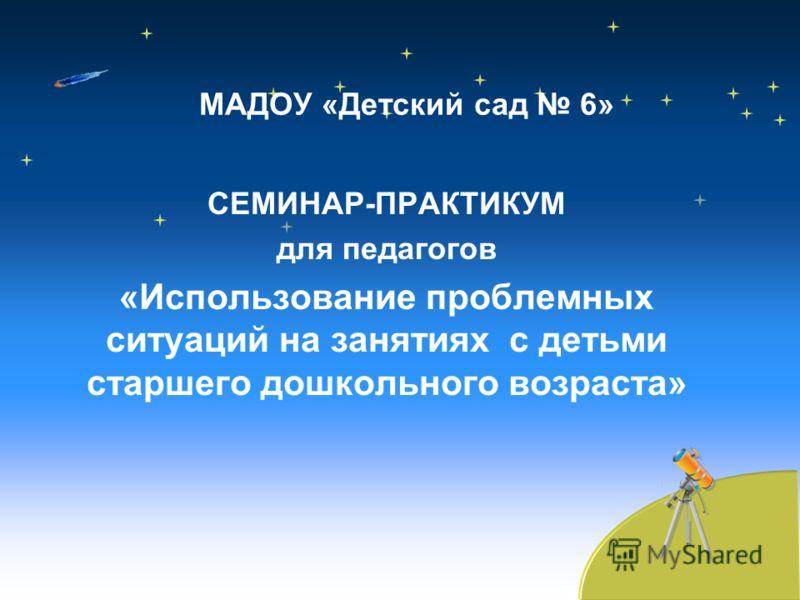 МАДОУ «Детский сад 6» СЕМИНАР-ПРАКТИКУМ для педагогов «Использование проблемных ситуаций на занятиях с детьми старшего дошкольного возраста»