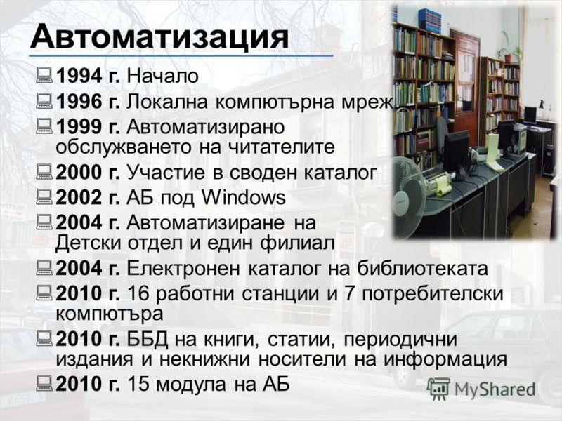 Автоматизация 1994 г. Начало 1996 г. Локална компютърна мрежа 1999 г. Автоматизирано обслужването на читателите 2000 г. Участие в своден каталог 2002 г. АБ под Windows 2004 г. Автоматизиране на Детски отдел и един филиал 2004 г. Електронен каталог на