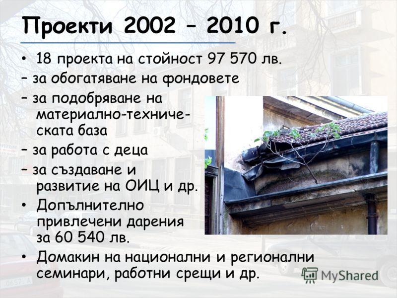 Проекти 2002 – 2010 г. 18 проекта на стойност 97 570 лв. – за обогатяване на фондовете – за подобряване на материално-техниче- ската база – за работа с деца – за създаване и развитие на ОИЦ и др. Допълнително привлечени дарения за 60 540 лв. Домакин