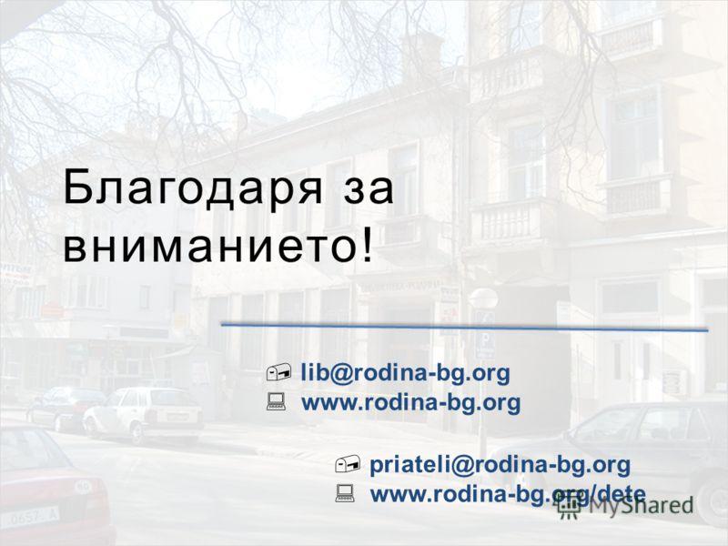 Благодаря за вниманието! lib@rodina-bg.org www.rodina-bg.org priateli@rodina-bg.org www.rodina-bg.org/dete