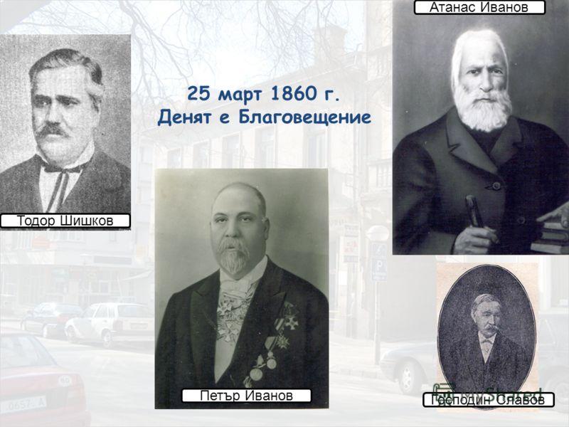 25 март 1860 г. Денят е Благовещение Атанас Иванов Тодор Шишков Петър Иванов Господин Славов
