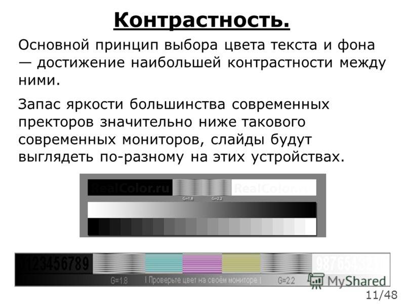 Контрастность. Основной принцип выбора цвета текста и фона достижение наибольшей контрастности между ними. Запас яркости большинства современных пректоров значительно ниже такового современных мониторов, слайды будут выглядеть по-разному на этих устр