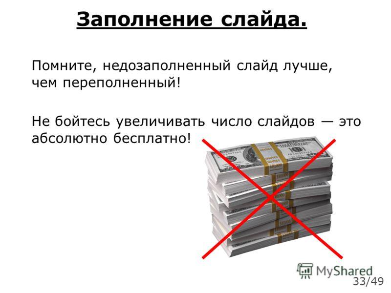 Заполнение слайда. Помните, недозаполненный слайд лучше, чем переполненный! Не бойтесь увеличивать число слайдов это абсолютно бесплатно! 33/49