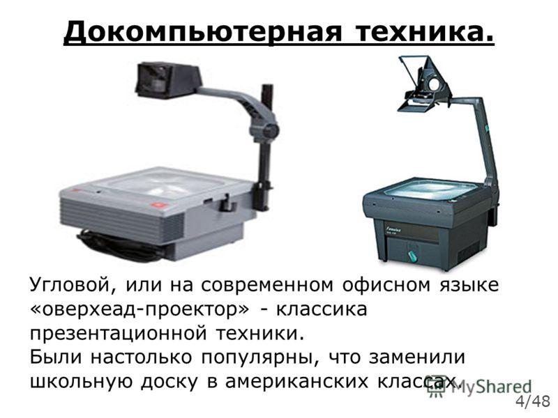 Докомпьютерная техника. Угловой, или на современном офисном языке «оверхеад-проектор» - классика презентационной техники. Были настолько популярны, что заменили школьную доску в американских классах. 4/48