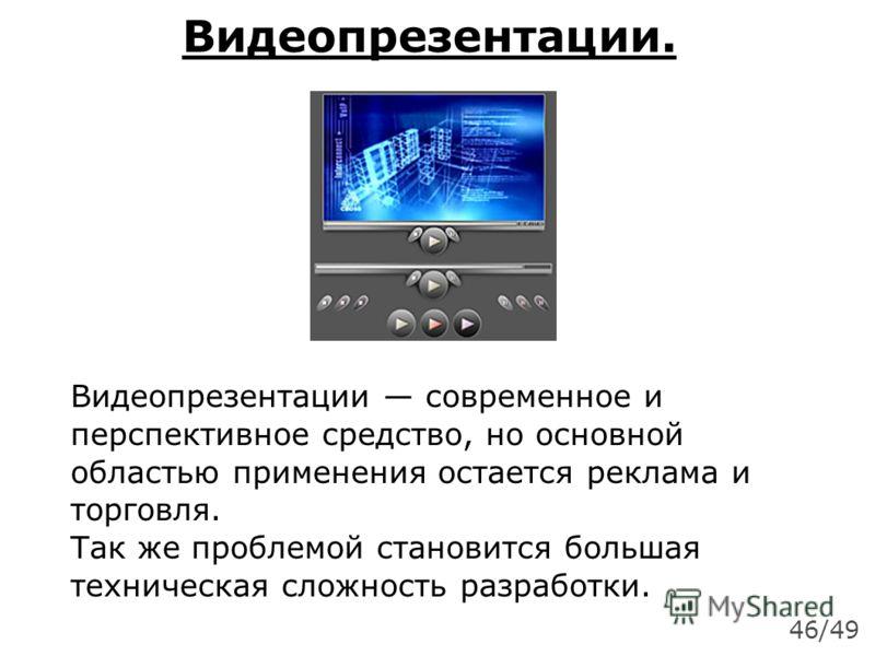 Видеопрезентации. Видеопрезентации современное и перспективное средство, но основной областью применения остается реклама и торговля. Так же проблемой становится большая техническая сложность разработки. 46/49